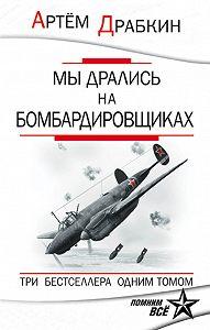 Артем Драбкин -Мы дрались на бомбардировщиках. Три бестселлера одним томом