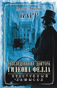 Джон Карр -Расследования доктора Гидеона Фелла. Преступный замысел (сборник)