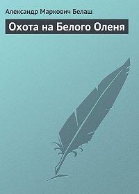 Александр Маркович Белаш -Охота на Белого Оленя