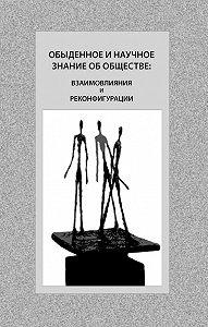 Коллектив Авторов -Обыденное и научное знание об обществе: взаимовлияния и реконфигурации