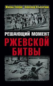 Александр Ильюшечкин -Решающий момент Ржевской битвы