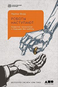 Мартин Форд -Роботы наступают: Развитие технологий и будущее без работы