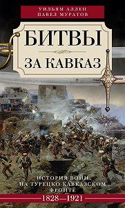 Уильям Аллен, Павел Муратов - Битвы за Кавказ. История войн на турецко-кавказском фронте. 1828–1921