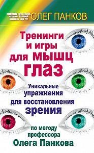 Олег Панков -Тренинги и игры для мышц глаз. Уникальные упражнения для восстановления зрения по методу профессора Олега Панкова