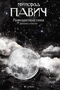 Милорад Павич - Разноцветные глаза (сборник)