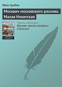 Иван Цыбин -Москвич московского разлива. Малая Никитская