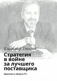 Владимир Токарев -Стратегия ввойне залучшего поставщика. Практикум: Выпуск№1