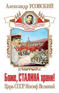 Александр Усовский - Боже, Сталина храни! Царь СССР Иосиф Великий