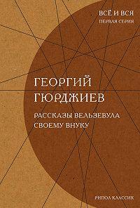 Георгий Гюрджиев - Рассказы Вельзевула своему внуку
