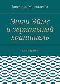 Виктория Мингалеева -Эшли Эймс изеркальный хранитель. Книга третья