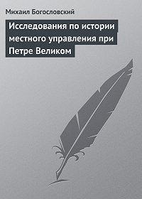 Михаил Богословский - Исследования по истории местного управления при Петре Великом