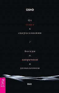 Бхагаван Раджниш (Ошо) - От секса к сверхсознанию. Беседы о запретном и дозволенном