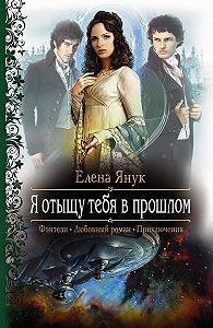 Елена Ф. Янук -Я отыщу тебя в прошлом