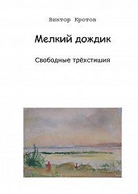 Виктор Кротов -Мелкий дождик. Свободные трёхстишия