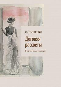 Олеся ДЕРБИ -Догоняя рассветы. 6жизненных историй