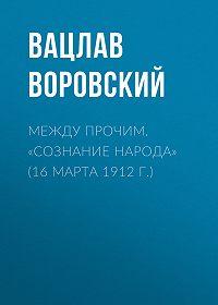 Вацлав Воровский -Между прочим. «Сознание народа» (16 марта 1912 г.)