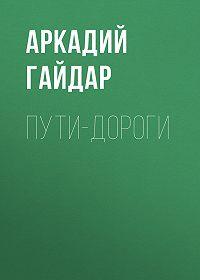 Аркадий Гайдар -Пути-дороги