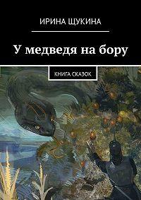 Ирина Щукина -Умедведя набору. Книга сказок