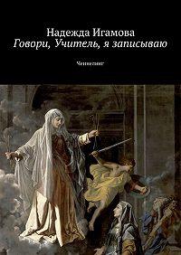 Надежда Игамова -Говори, Учитель, я записываю. Ченнелинг