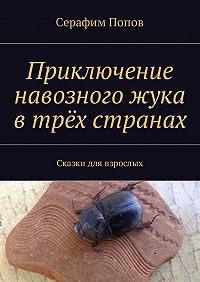 Серафим Попов -Приключение навозного жука втрёхстранах. Сказкидля взрослых