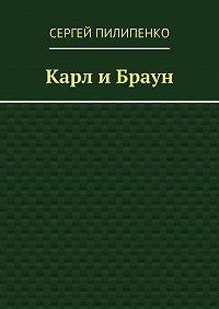 Сергей Пилипенко - Карл иБраун