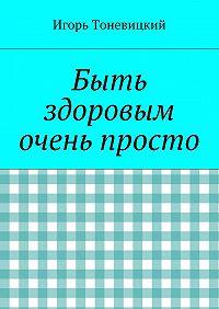 Игорь Тоневицкий -Быть здоровым очень просто