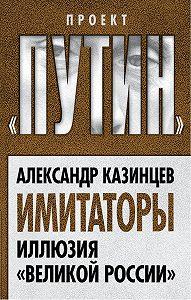 Александр Казинцев -Имитаторы. Иллюзия «Великой России»