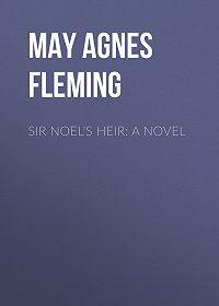 May Fleming -Sir Noel's Heir: A Novel