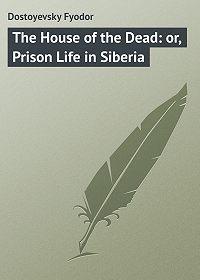 Fyodor Dostoyevsky -The House of the Dead: or, Prison Life in Siberia