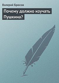 Валерий Брюсов - Почему должно изучать Пушкина?