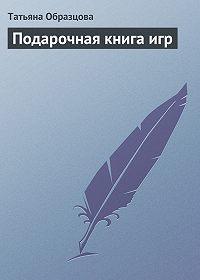 Татьяна Образцова -Подарочная книга игр