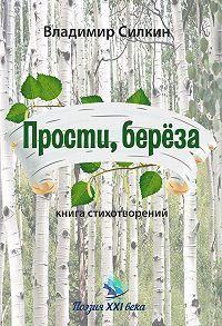 Владимир Силкин -Прости, берёза