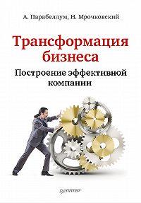 Николай Мрочковский, Андрей Парабеллум - Трансформация бизнеса. Построение эффективной компании