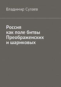 Владимир Сулаев -Россия как поле битвы преображенских ишариковых
