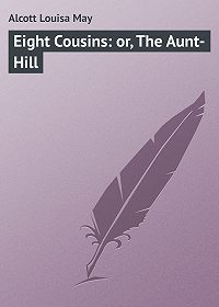 Луиза Мэй Олкотт -Eight Cousins: or, The Aunt-Hill
