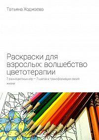 Татьяна Ходжаева -Раскраски для взрослых: волшебство цветотерапии. 7разноцветных игр– 7шагов ктрансформации своей жизни