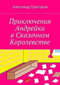 Александр Григорьев -Приключения Андрейки вСказочном Королевстве