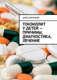 Алиса Каримова -Тонзиллит удетей– причины, диагностика, лечение