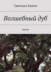 Светлана Химич -Волшебныйдуб. Сказка