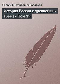 Сергей Соловьев -История России с древнейших времен. Том 19