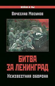 Вячеслав Мосунов -Битва за Ленинград. Неизвестная оборона