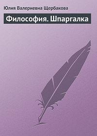 Юлия Валерьевна Щербакова -Философия. Шпаргалка