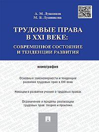 Андрей Лушников -Трудовые права в XXI веке: современное состояние и тенденции развития. Монография
