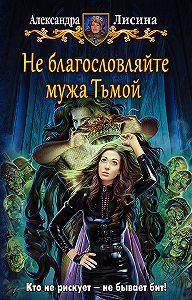 Александра Лисина -Не благословляйте мужа Тьмой