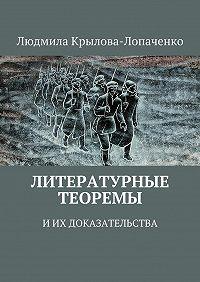 Людмила Крылова-Лопаченко - Литературные теоремы иих доказательства