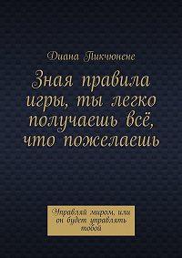 Диана Пикчюнене - Зная правила игры, ты легко получаешь всё, что пожелаешь. Управляй миром, или он будет управлять тобой