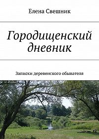 Елена Свешник -Городищенский дневник. Записки деревенского обывателя
