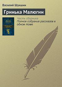 Василий Шукшин -Гринька Малюгин