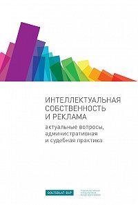 Екатерина Тиллинг -Интеллектуальная собственность и реклама. Актуальные вопросы, административная и судебная практика