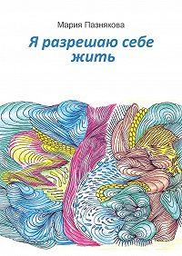 Мария Пазнякова - Я разрешаю себежить